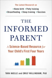The Informed Parent - A Science-Based Resource for Your Child's First Four Years ebook by Tara Haelle,Emily Willingham, Ph.D.