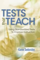Tests That Teach - Using Standardized Tests to Improve Instruction ebook by Karen Tankersley