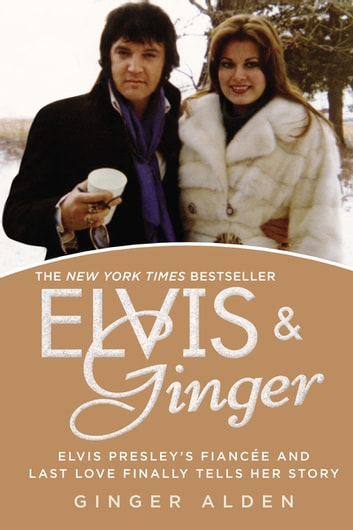 Elvis and Ginger - Elvis Presley's Fiancée and Last Love Finally Tells Her Story ebook by Ginger Alden