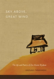 Sky Above, Great Wind - The Life and Poetry of Zen Master Ryokan ebook by Kazuaki Tanahashi