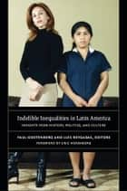 Indelible Inequalities in Latin America - Insights from History, Politics, and Culture ebook by Eric Hershberg, Christina Ewig, Paul Gootenberg,...