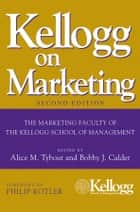 Kellogg on Marketing ebook by Alice M. Tybout, Bobby J. Calder, Philip Kotler