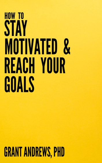 How to Stay Motivated and Reach Your Goals: A Guide for Students, Researchers and Entrepreneurs ekitaplar by Grant Andrews