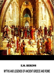 Myths And Legends Of Ancient Greece And Rome. ebook by E. M. Berens.