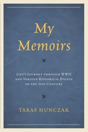 My Memoirs - Life's Journey through WWII and Various Historical Events of the 21st Century ebook by Taras Hunczak