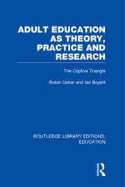 Adult Education as Theory, Practice and Research - The Captive Triangle ebook by Robin Usher,Ian Bryant
