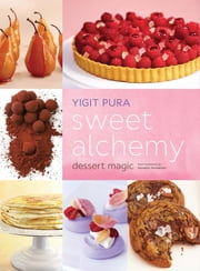 Sweet Alchemy - Dessert Magic ebook by Yigit Pura,Frankie Frankeny