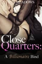 Close Quarters: A Billionaire Bind (Part Two) - An Erotic Romance Novelette ebook by Ana Meadows
