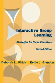 Interactive Group Learning - Strategies for Nurse Educators, Second Edition ebook by Deborah L. Ulrich, PhD, RN,Kellie J. Glendon, MSN, RN, C