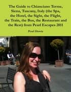 The Guide to Chianciano Terme, Siena, Tuscany, Italy (the Spa, the Hotel, the Sight, the Flight, the Train, the Bus, the Restaurant and the Rest) from Pearl Escapes 2011 ebook by Pearl Howie