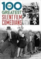 The 100 Greatest Silent Film Comedians ebook by James Roots