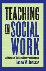 Teaching in Social Work - An Educators' Guide to Theory and Practice ebook by Jeane W. Anastas