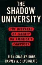 The Shadow University - The Betrayal of Liberty on America's Campuses ebook by Alan Charles Kors, Harvey Silverglate