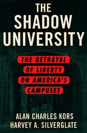The Shadow University - The Betrayal of Liberty on America's Campuses ebook by Alan Charles Kors,Harvey Silverglate