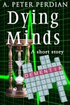 Dying Minds ebook by A. Peter Perdian