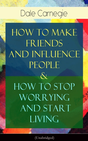 How To Make Friends And Influence People & How To Stop Worrying And Start Living - From the Greatest Motivational Speaker of 20th Century and Creator of The Quick and Easy Way to Effective Speaking & The Art of Public Speaking ebook by Dale Carnegie