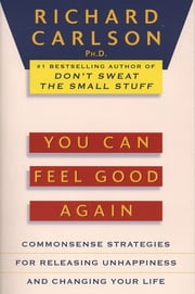 You Can Feel Good Again - Common-Sense Strategies for Releasing Unhappiness and Changing Your Life ebook by Richard Carlson