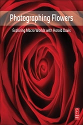 Photographing Flowers - Exploring Macro Worlds with Harold Davis ebook by Harold Davis