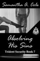 Absolving His Sins - Trident Security Book 7 ebook by Samantha A. Cole