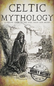 Celtic Mythology: A Concise Guide to the Gods, Sagas and Beliefs ebook by Hourly History