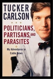 Politicians, Partisans, and Parasites - My Adventures in Cable News ebook by Tucker Carlson