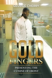 Gold Fingers - Presenting the Cuisine of Ebony ebook by George Cherry