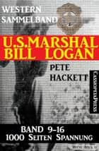U.S. Marshal Bill Logan - Band 9 - 16 (Western Sammelband - 1000 Seiten Spannung) eBook by Pete Hackett