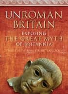 UnRoman Britain ebook by Miles Russell,Stuart Laycock