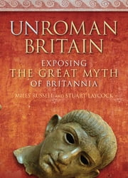 UnRoman Britain - Exposing the Great Myth of Britannia ebook by Miles Russell,Stuart Laycock