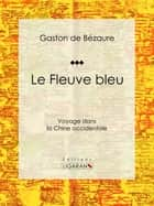 Le Fleuve bleu - Voyage dans la Chine occidentale ebook by Gaston de Bézaure, Ligaran