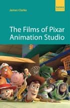 Films of Pixar Animation Studio ebook by James Clarke