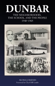 Dunbar: The Neighborhood, the School, and the People, 1940 to 1965 ebook by Aloma J. Barnes