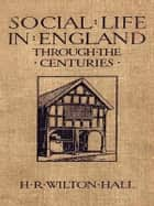 Social Life in England through the Centuries ebook by H. R. Wilton Hall