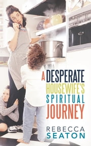 """A Desperate Housewife's Spiritual Journey"" ebook by Rebecca Seaton"