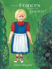What Did Frances Find In The Garden? ebook by Anna Wilson