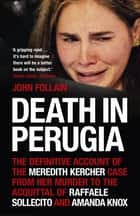 Death in Perugia - The Definitive Account of the Meredith Kercher case from her murder to the acquittal of Raffaele Sollecito and Amanda Knox ebook by John Follain