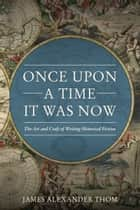 Once Upon A Time It Was Now - The Arts & Craft of Writing Historical Fiction ebook by Thom, James Alexander