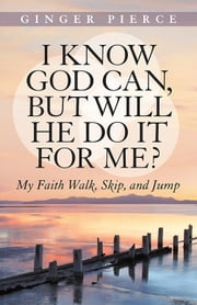 I Know God Can, but Will He Do It for Me? - My Faith Walk, Skip, and Jump ebook by Ginger Pierce