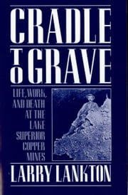 Cradle to Grave - Life, Work, and Death at the Lake Superior Copper Mines ebook by Larry Lankton