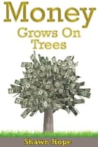 Money Grows on Trees ebook by Shawn Hope