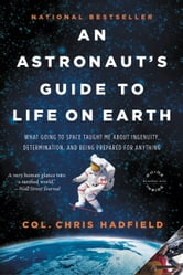 An Astronaut's Guide to Life on Earth - What Going to Space Taught Me About Ingenuity, Determination, and Being Prepared for Anything ebook by Chris Hadfield