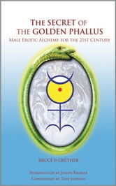 The Secret of the Golden Phallus: Male Erotic Alchemy for the 21st Century ebook by Bruce P. Grether