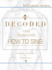 "Decoded - Lilli Lehmann's ""How to Sing"" ebook by Kendrick Jacocks"