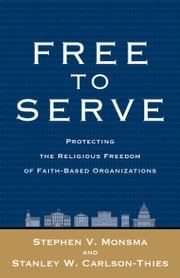 Free to Serve - Protecting the Religious Freedom of Faith-Based Organizations ebook by Stephen V. Monsma,Stanley W. Carlson-Thies
