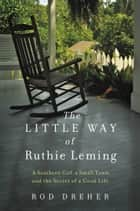 The Little Way of Ruthie Leming - A Southern Girl, a Small Town, and the Secret of a Good Life ebook by Rod Dreher