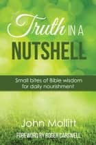 Truth in a Nutshell - Small bites of Bible wisdom for daily nourishment ebook by John Mollitt
