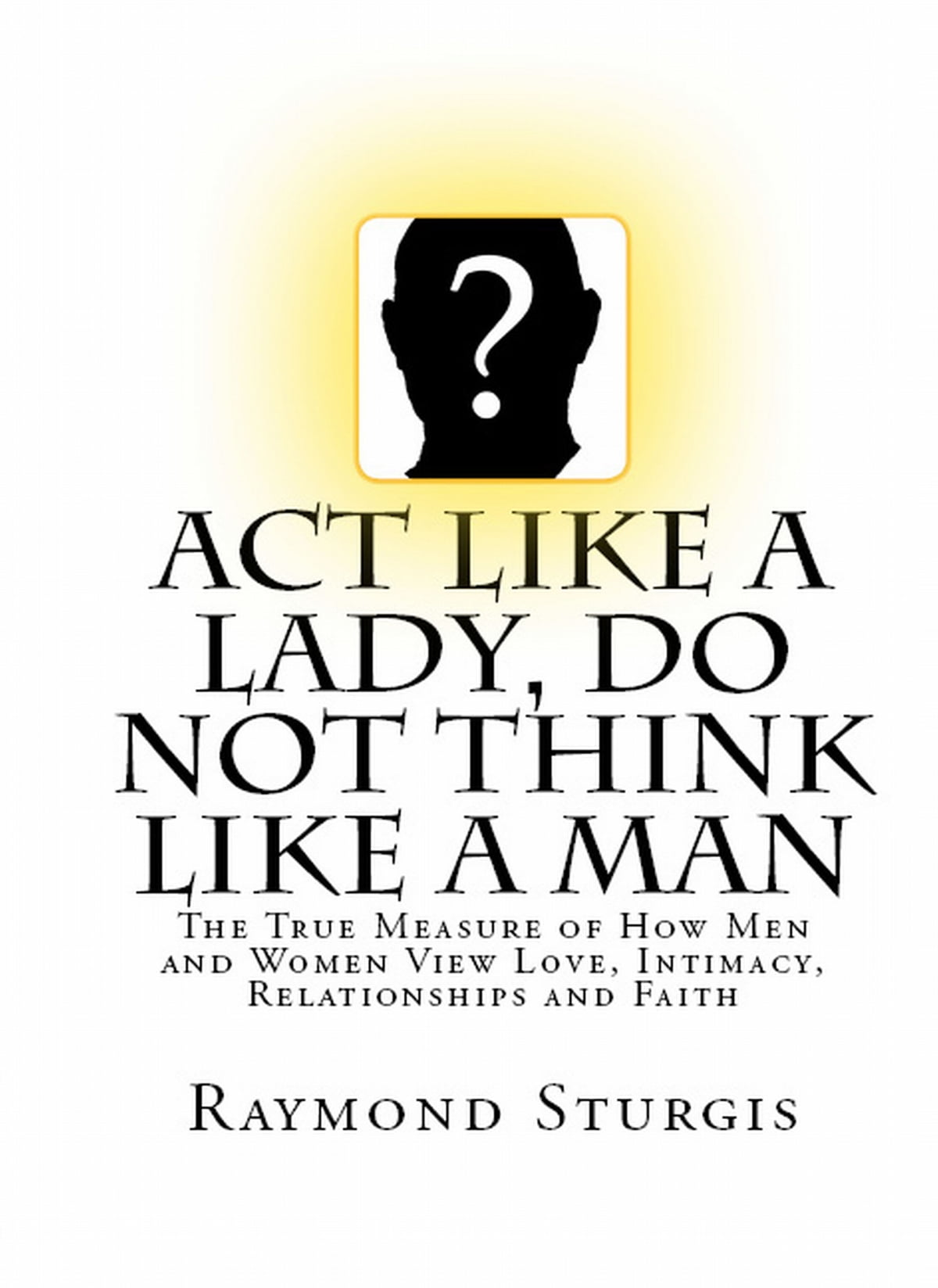 Act Like A Lady, Do Not Think Like A Man: The True Measure of How Men and Women View Love, Intimacy,