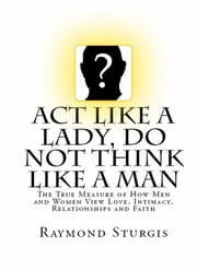 Act Like A Lady, DO NOT Think Like A Man: The True Measure of How Men and Women View Love, Intimacy, Relationships and Faith ebook by Raymond Sturgis