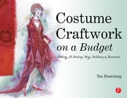 Costume Craftwork on a Budget - Clothing, 3-D Makeup, Wigs, Millinery & Accessories ebook by Tan Huaixiang