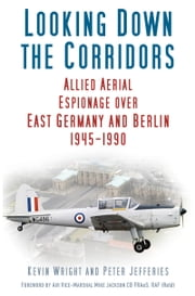 Looking Down the Corridors - Allied Aerial Espionage over East Germany and Berlin, 1945-1990 ebook by Kevin Wright, Peter Jefferies